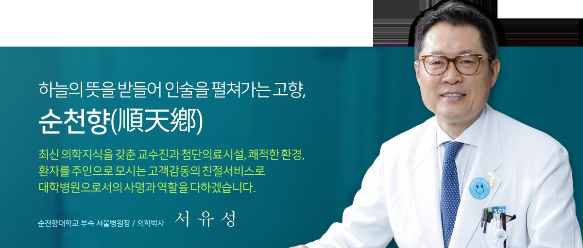 하늘의 뜻을 받들어 인술을 펼쳐가는 고향, 순천향(順天鄕) 최신 의학지식을 갖춘 교수진과 첨단의료시설, 쾌적한 환경, 환자를 주인으로 모시는 고객감동의 친절 서비스로 대학병원으로서의 사명과 역할을 다하겠습니다. 순천향대학교 부속 서울병원장 / 의학박사 서유성